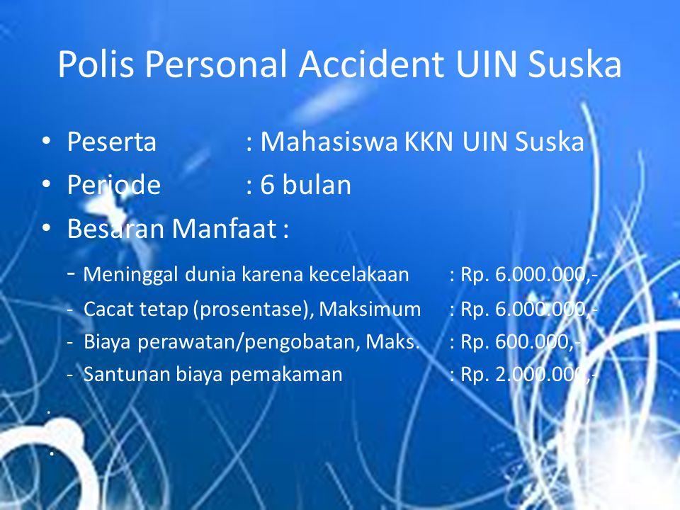 Polis Personal Accident UIN Suska • Peserta: Mahasiswa KKN UIN Suska • Periode : 6 bulan • Besaran Manfaat : - Meninggal dunia karena kecelakaan : Rp.