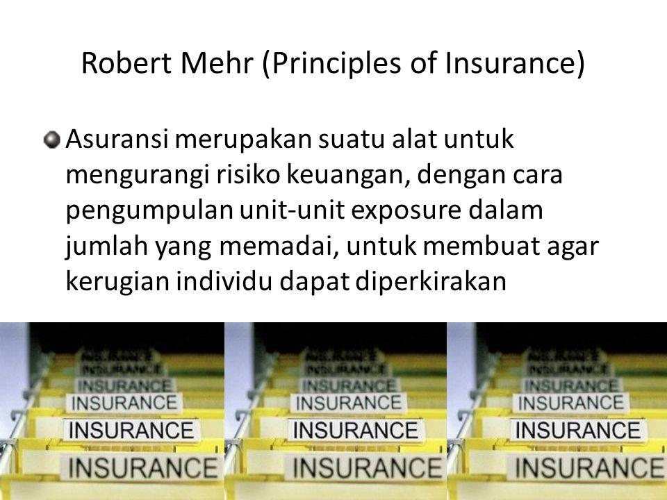 Robert Mehr (Principles of Insurance) Asuransi merupakan suatu alat untuk mengurangi risiko keuangan, dengan cara pengumpulan unit-unit exposure dalam jumlah yang memadai, untuk membuat agar kerugian individu dapat diperkirakan