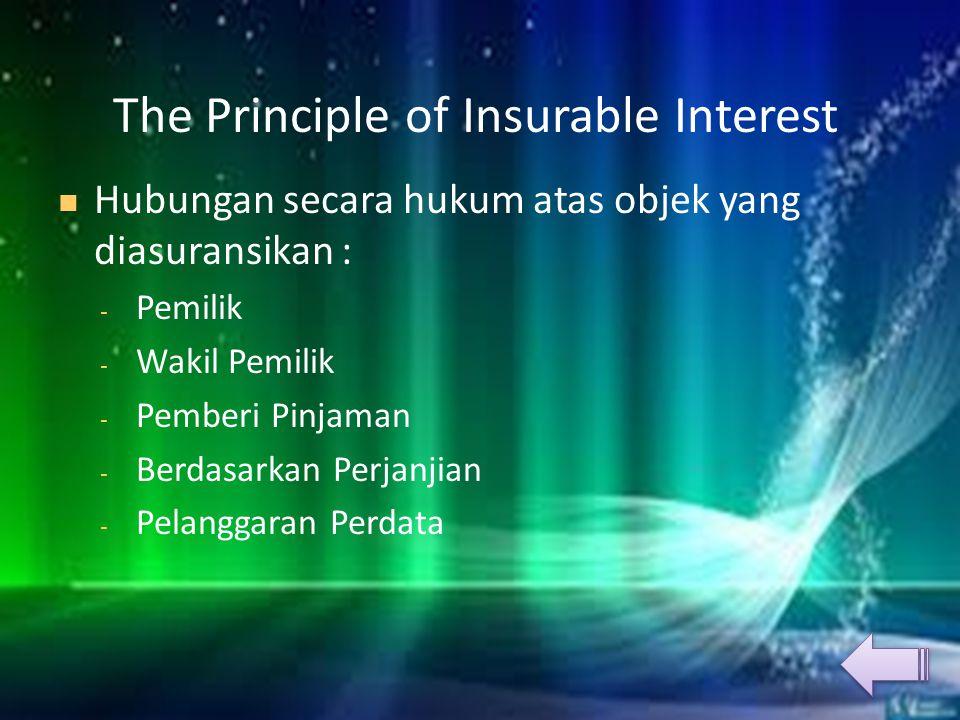 The Principle of Insurable Interest HHubungan secara hukum atas objek yang diasuransikan : -P-Pemilik -W-Wakil Pemilik -P-Pemberi Pinjaman -B-Berdasarkan Perjanjian -P-Pelanggaran Perdata