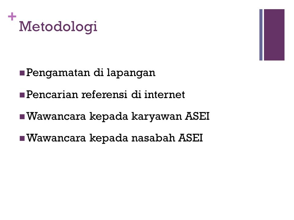 + Metodologi  Pengamatan di lapangan  Pencarian referensi di internet  Wawancara kepada karyawan ASEI  Wawancara kepada nasabah ASEI