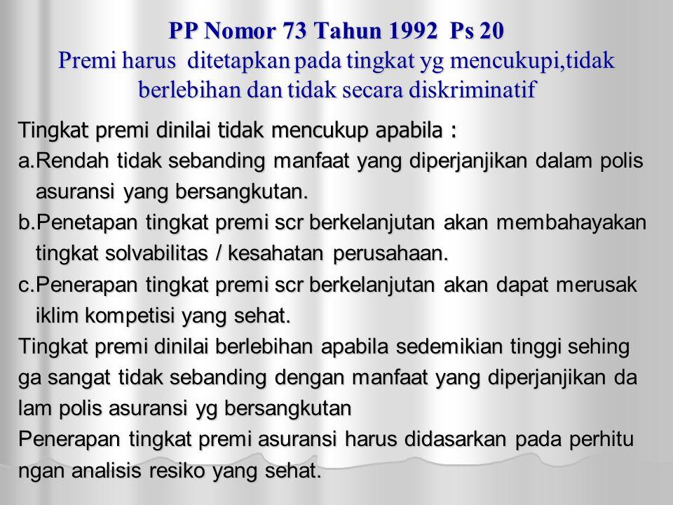 PP Nomor 73 Tahun 1992 Ps 20 Premi harus ditetapkan pada tingkat yg mencukupi,tidak berlebihan dan tidak secara diskriminatif Tingkat premi dinilai tidak mencukup apabila : a.Rendah tidak sebanding manfaat yang diperjanjikan dalam polis asuransi yang bersangkutan.