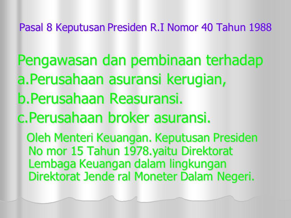 Pasal 8 Keputusan Presiden R.I Nomor 40 Tahun 1988 Pengawasan dan pembinaan terhadap a.Perusahaan asuransi kerugian, b.Perusahaan Reasuransi.