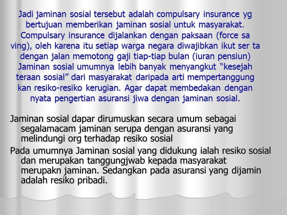 Jadi jaminan sosial tersebut adalah compulsary insurance yg bertujuan memberikan jaminan sosial untuk masyarakat.
