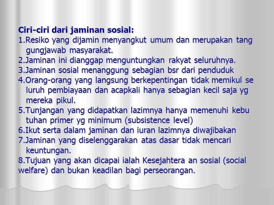 Ciri-ciri dari jaminan sosial: 1.Resiko yang dijamin menyangkut umum dan merupakan tang gungjawab masyarakat.