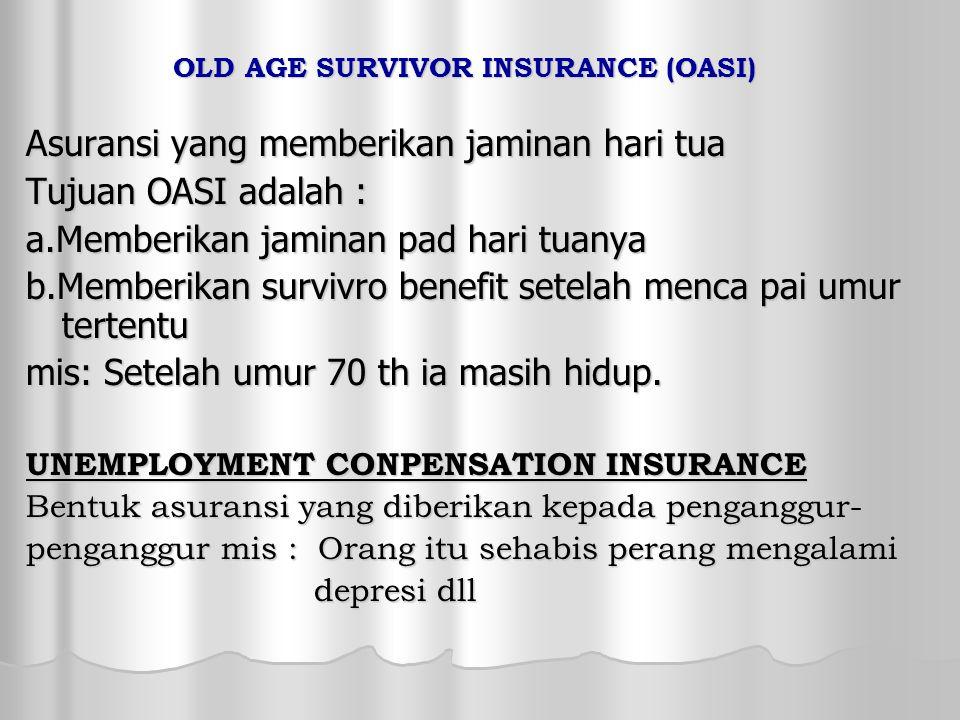 OLD AGE SURVIVOR INSURANCE (OASI) Asuransi yang memberikan jaminan hari tua Tujuan OASI adalah : a.Memberikan jaminan pad hari tuanya b.Memberikan survivro benefit setelah menca pai umur tertentu mis: Setelah umur 70 th ia masih hidup.