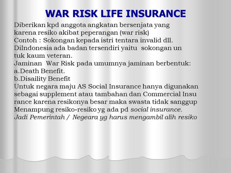 WAR RISK LIFE INSURANCE Diberikan kpd anggota angkatan bersenjata yang karena resiko akibat peperangan (war risk) Contoh : Sokongan kepada istri tentara invalid dll.