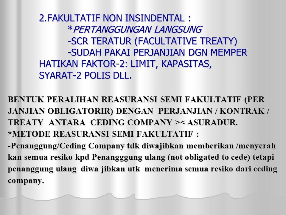 2.FAKULTATIF NON INSINDENTAL : *PERTANGGUNGAN LANGSUNG -SCR TERATUR (FACULTATIVE TREATY) -SUDAH PAKAI PERJANJIAN DGN MEMPER HATIKAN FAKTOR-2: LIMIT, KAPASITAS, SYARAT-2 POLIS DLL.