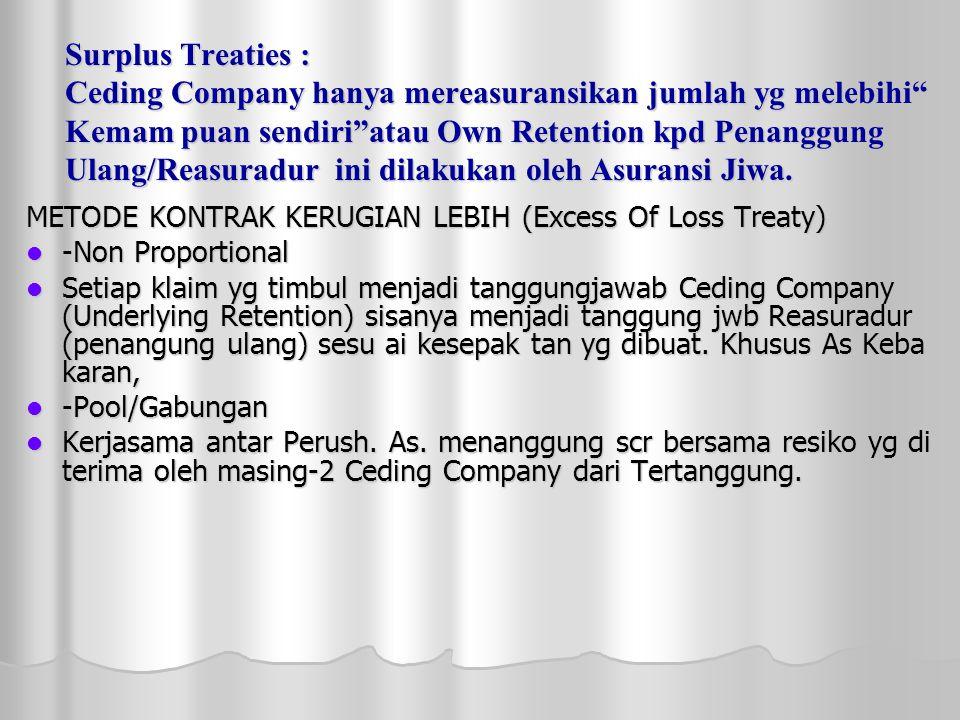 Surplus Treaties : Ceding Company hanya mereasuransikan jumlah yg melebihi Kemam puan sendiri atau Own Retention kpd Penanggung Ulang/Reasuradur ini dilakukan oleh Asuransi Jiwa.