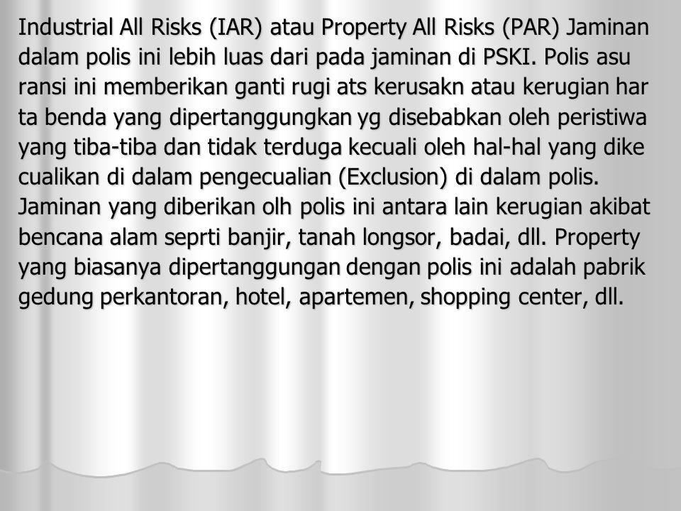 Industrial All Risks (IAR) atau Property All Risks (PAR) Jaminan dalam polis ini lebih luas dari pada jaminan di PSKI.