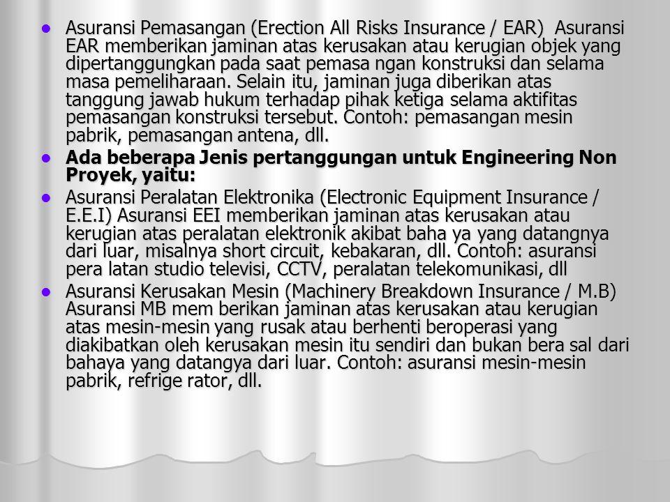  Asuransi Pemasangan (Erection All Risks Insurance / EAR) Asuransi EAR memberikan jaminan atas kerusakan atau kerugian objek yang dipertanggungkan pada saat pemasa ngan konstruksi dan selama masa pemeliharaan.