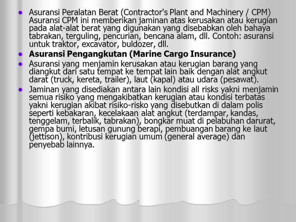  Asuransi Peralatan Berat (Contractor s Plant and Machinery / CPM) Asuransi CPM ini memberikan jaminan atas kerusakan atau kerugian pada alat-alat berat yang digunakan yang disebabkan oleh bahaya tabrakan, terguling, pencurian, bencana alam, dll.