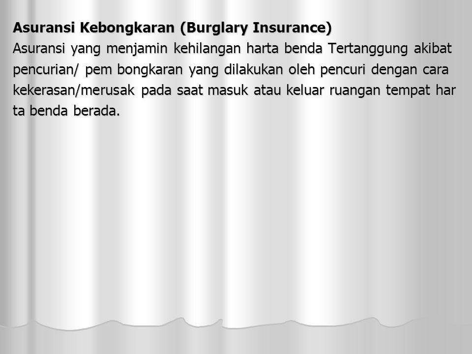 Asuransi Kebongkaran (Burglary Insurance) Asuransi yang menjamin kehilangan harta benda Tertanggung akibat pencurian/ pem bongkaran yang dilakukan oleh pencuri dengan cara kekerasan/merusak pada saat masuk atau keluar ruangan tempat har ta benda berada.