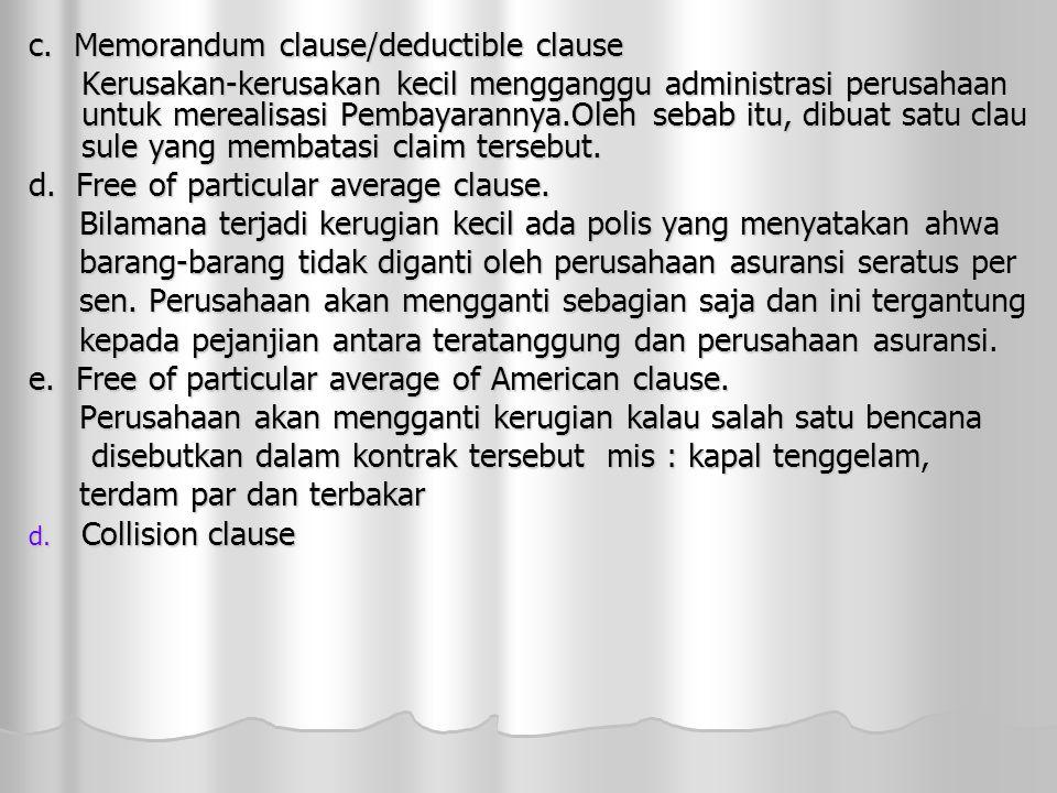 c. Memorandum clause/deductible clause Kerusakan-kerusakan kecil mengganggu administrasi perusahaan untuk merealisasi Pembayarannya.Oleh sebab itu, di