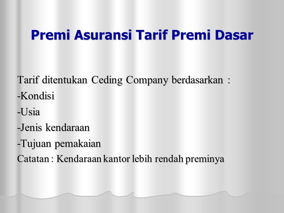 Premi Asuransi Tarif Premi Dasar Tarif ditentukan Ceding Company berdasarkan : -Kondisi-Usia -Jenis kendaraan -Tujuan pemakaian Catatan : Kendaraan kantor lebih rendah preminya