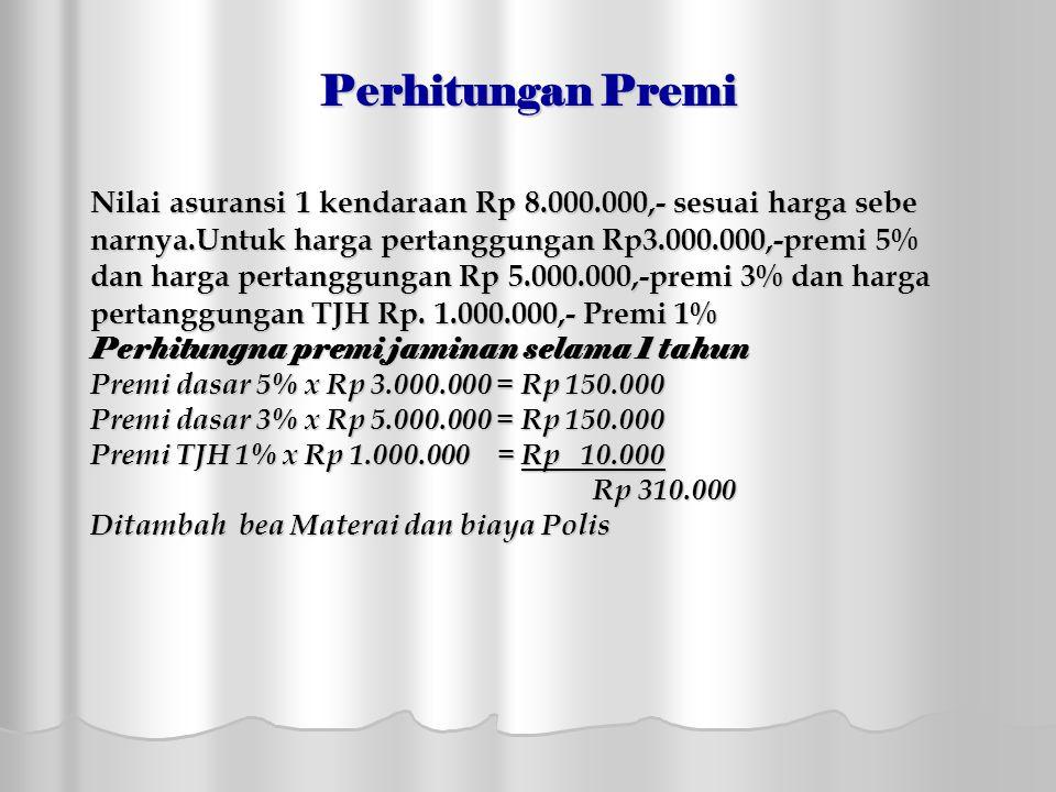 Perhitungan Premi Nilai asuransi 1 kendaraan Rp 8.000.000,- sesuai harga sebe narnya.Untuk harga pertanggungan Rp3.000.000,-premi 5% dan harga pertanggungan Rp 5.000.000,-premi 3% dan harga pertanggungan TJH Rp.