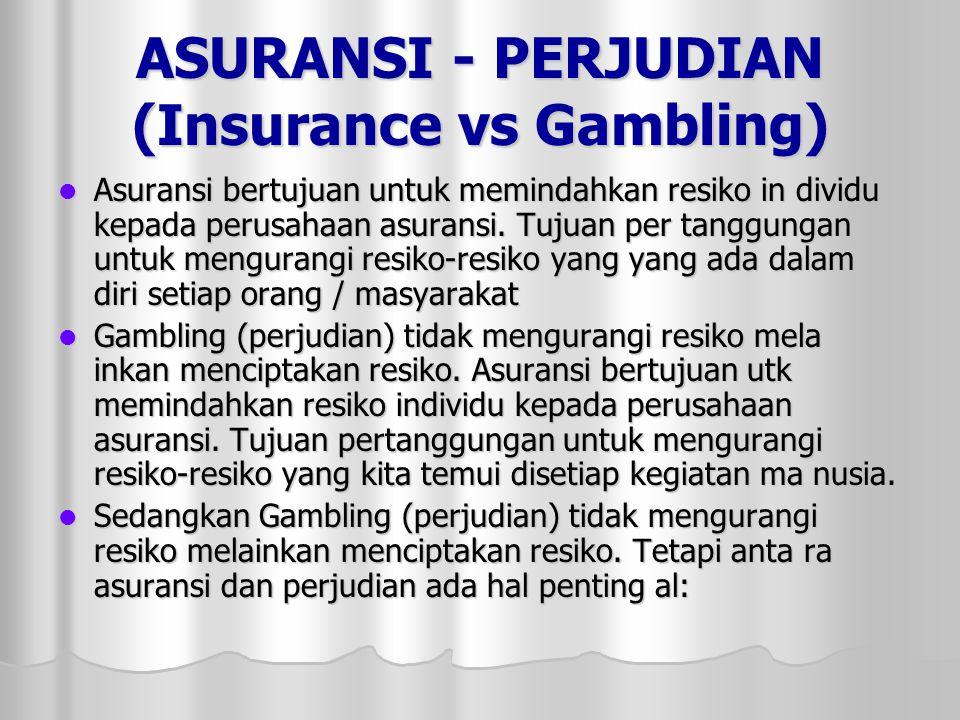 ASURANSI - PERJUDIAN (Insurance vs Gambling)  Asuransi bertujuan untuk memindahkan resiko in dividu kepada perusahaan asuransi.
