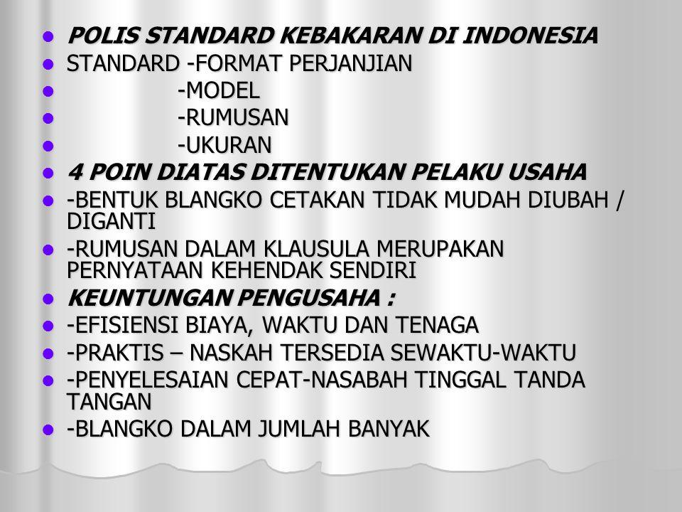  POLIS STANDARD KEBAKARAN DI INDONESIA  STANDARD -FORMAT PERJANJIAN  -MODEL  -RUMUSAN  -UKURAN  4 POIN DIATAS DITENTUKAN PELAKU USAHA  -BENTUK BLANGKO CETAKAN TIDAK MUDAH DIUBAH / DIGANTI  -RUMUSAN DALAM KLAUSULA MERUPAKAN PERNYATAAN KEHENDAK SENDIRI  KEUNTUNGAN PENGUSAHA :  -EFISIENSI BIAYA, WAKTU DAN TENAGA  -PRAKTIS – NASKAH TERSEDIA SEWAKTU-WAKTU  -PENYELESAIAN CEPAT-NASABAH TINGGAL TANDA TANGAN  -BLANGKO DALAM JUMLAH BANYAK