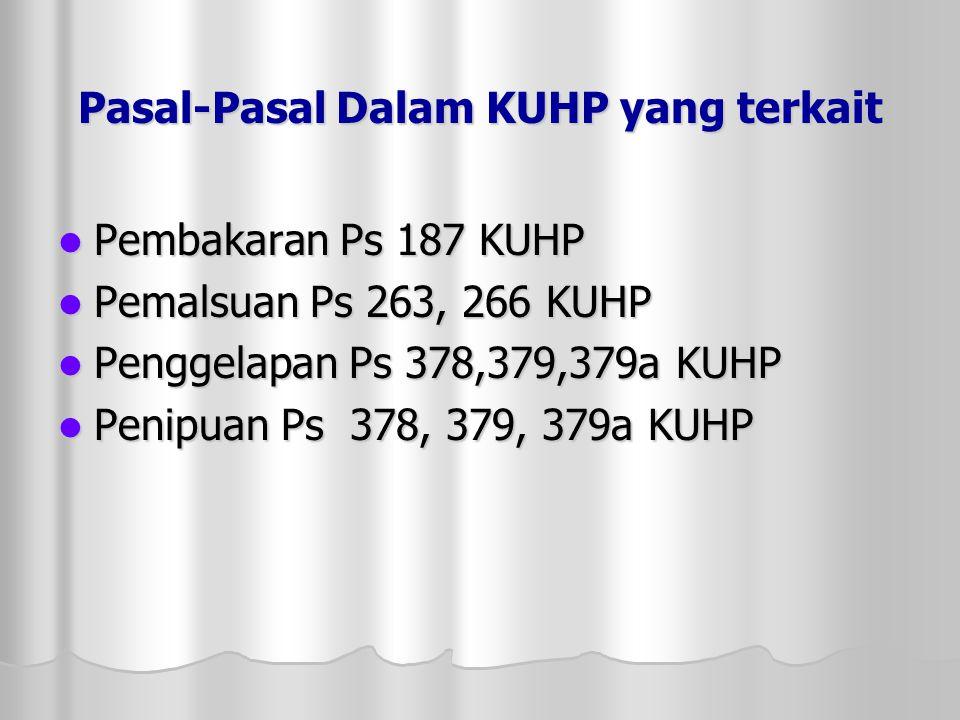Pasal-Pasal Dalam KUHP yang terkait  Pembakaran Ps 187 KUHP  Pemalsuan Ps 263, 266 KUHP  Penggelapan Ps 378,379,379a KUHP  Penipuan Ps 378, 379, 379a KUHP
