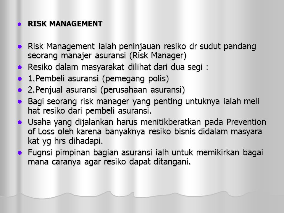  RISK MANAGEMENT  Risk Management ialah peninjauan resiko dr sudut pandang seorang manajer asuransi (Risk Manager)  Resiko dalam masyarakat dilihat dari dua segi :  1.Pembeli asuransi (pemegang polis)  2.Penjual asuransi (perusahaan asuransi)  Bagi seorang risk manager yang penting untuknya ialah meli hat resiko dari pembeli asuransi.