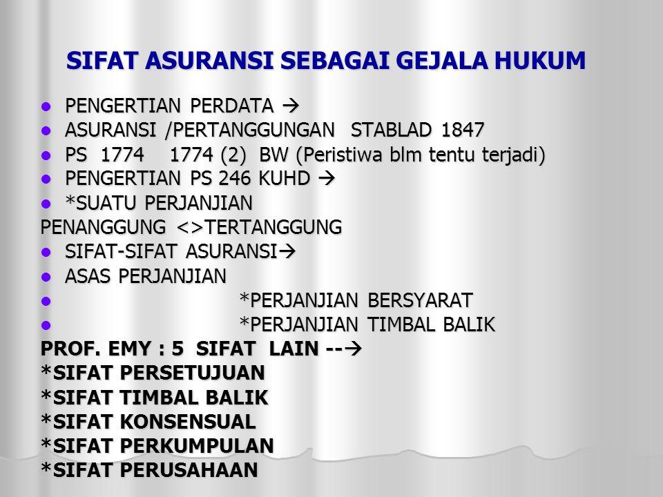 SIFAT ASURANSI SEBAGAI GEJALA HUKUM  PENGERTIAN PERDATA   ASURANSI /PERTANGGUNGAN STABLAD 1847  PS 1774 1774 (2) BW (Peristiwa blm tentu terjadi)  PENGERTIAN PS 246 KUHD   *SUATU PERJANJIAN PENANGGUNG <>TERTANGGUNG  SIFAT-SIFAT ASURANSI   ASAS PERJANJIAN  *PERJANJIAN BERSYARAT  *PERJANJIAN TIMBAL BALIK PROF.