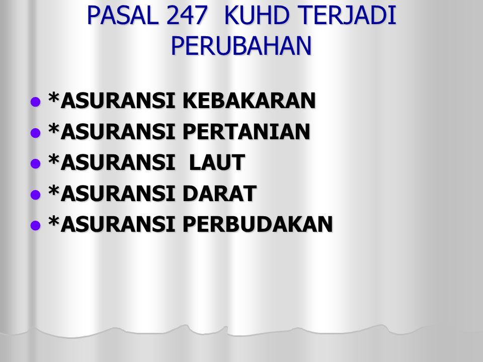 PASAL 247 KUHD TERJADI PERUBAHAN  *ASURANSI KEBAKARAN  *ASURANSI PERTANIAN  *ASURANSI LAUT  *ASURANSI DARAT  *ASURANSI PERBUDAKAN