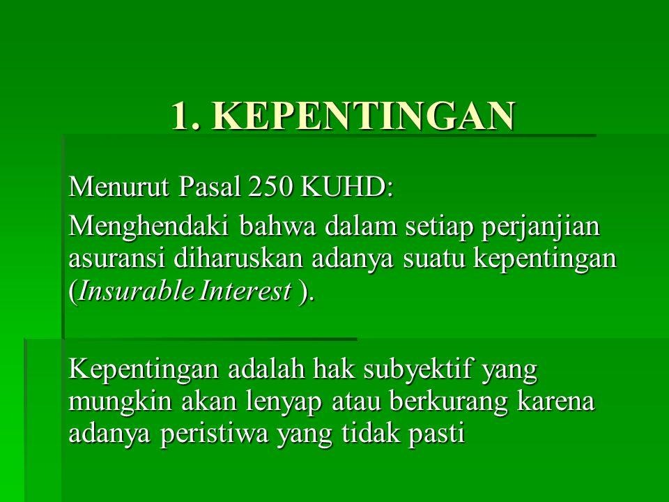 1. KEPENTINGAN Menurut Pasal 250 KUHD: Menghendaki bahwa dalam setiap perjanjian asuransi diharuskan adanya suatu kepentingan (Insurable Interest ). K