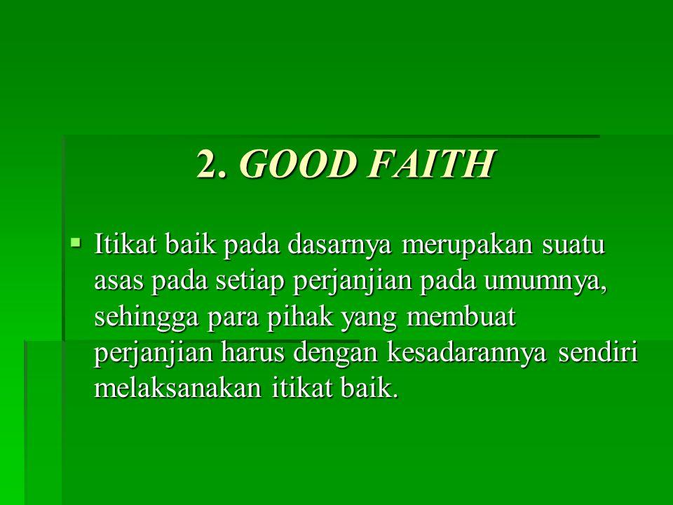 2. GOOD FAITH  Itikat baik pada dasarnya merupakan suatu asas pada setiap perjanjian pada umumnya, sehingga para pihak yang membuat perjanjian harus