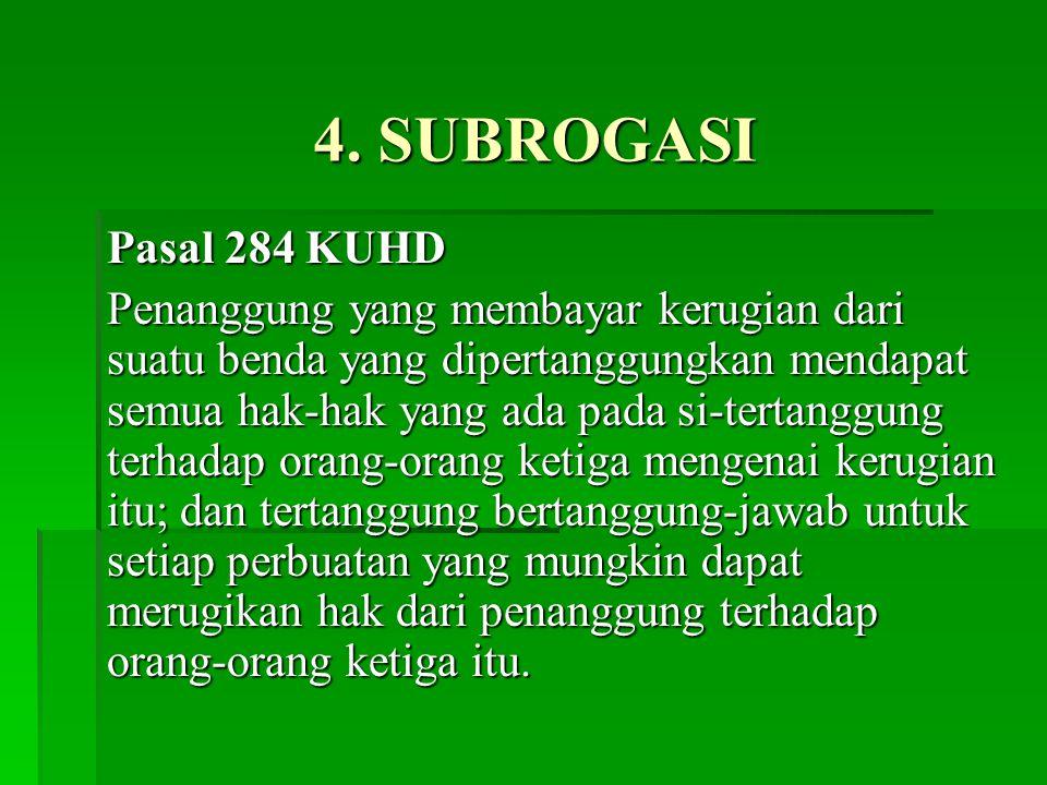 4. SUBROGASI Pasal 284 KUHD Penanggung yang membayar kerugian dari suatu benda yang dipertanggungkan mendapat semua hak-hak yang ada pada si-tertanggu