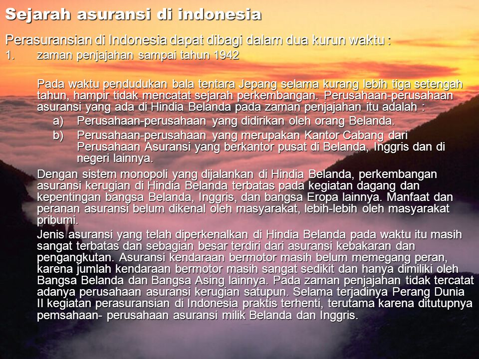 Sejarah asuransi di indonesia Perasuransian di Indonesia dapat dibagi dalam dua kurun waktu : 1.zaman penjajahan sampai tahun 1942 Pada waktu penduduk
