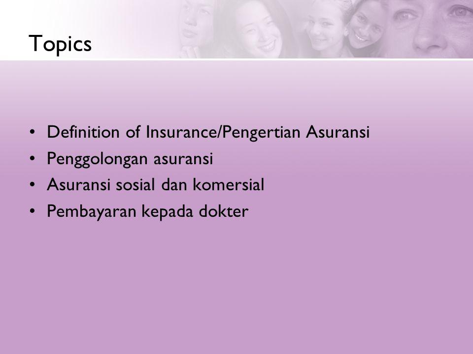 Topics •Definition of Insurance/Pengertian Asuransi •Penggolongan asuransi •Asuransi sosial dan komersial •Pembayaran kepada dokter