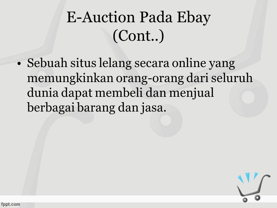 E-Auction Pada Ebay (Cont..) •Sebuah situs lelang secara online yang memungkinkan orang-orang dari seluruh dunia dapat membeli dan menjual berbagai barang dan jasa.