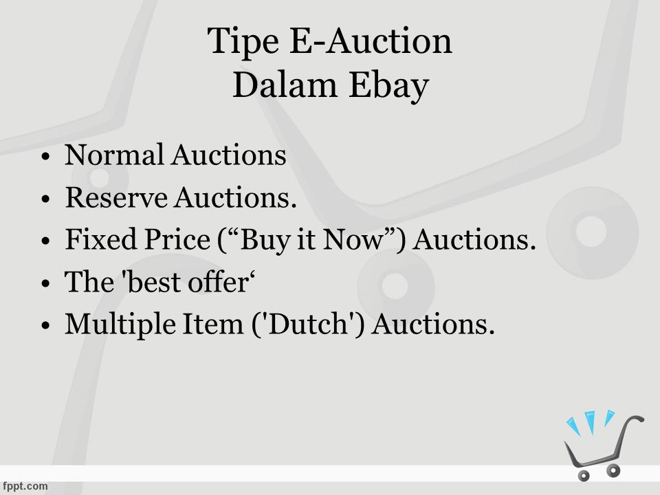 "Tipe E-Auction Dalam Ebay •Normal Auctions •Reserve Auctions. •Fixed Price (""Buy it Now"") Auctions. •The 'best offer' •Multiple Item ('Dutch') Auction"