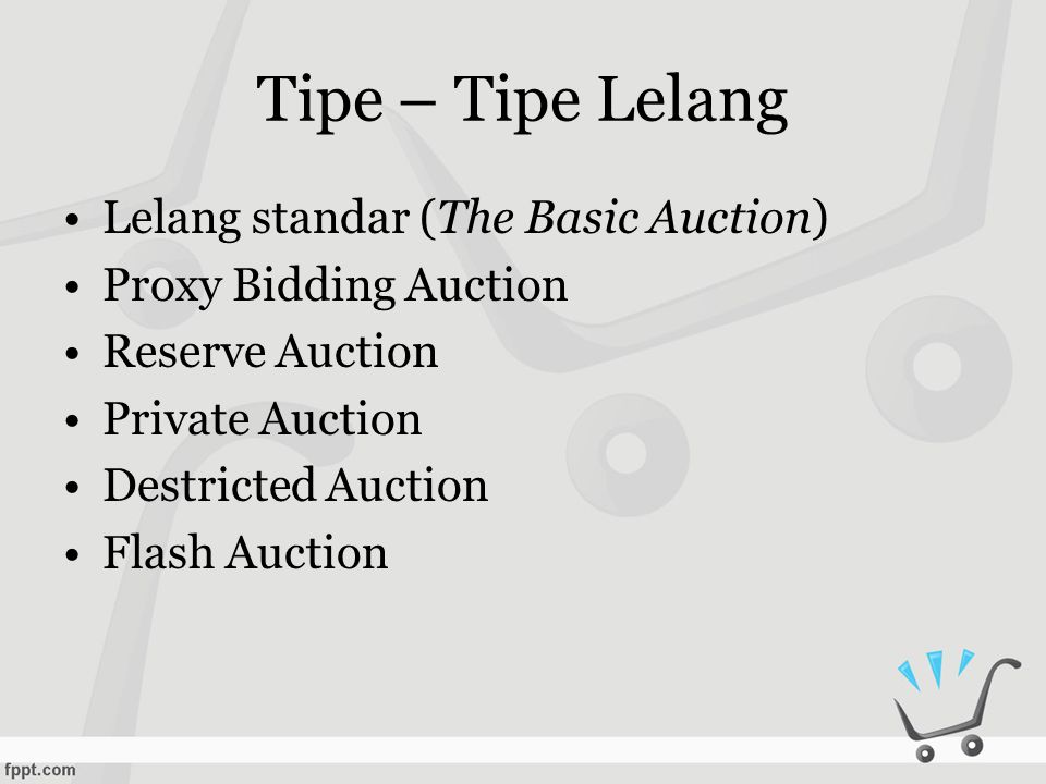 Tipe – Tipe Lelang •Lelang standar (The Basic Auction) •Proxy Bidding Auction •Reserve Auction •Private Auction •Destricted Auction •Flash Auction