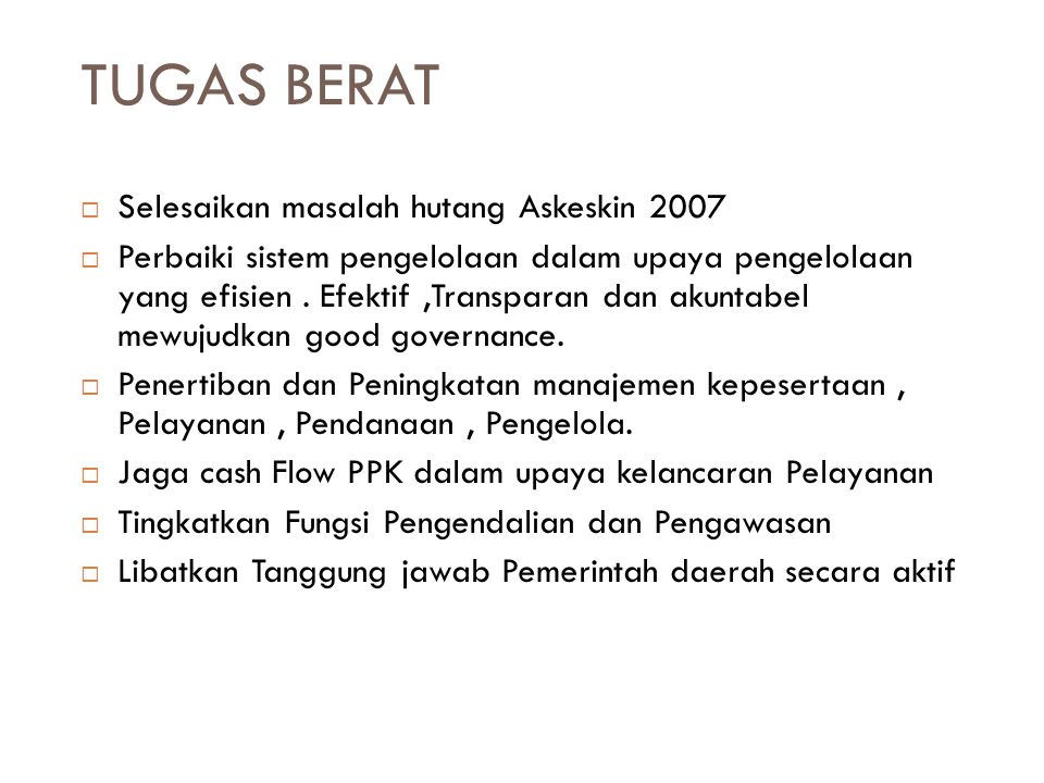 TUGAS BERAT  Selesaikan masalah hutang Askeskin 2007  Perbaiki sistem pengelolaan dalam upaya pengelolaan yang efisien. Efektif,Transparan dan akunt