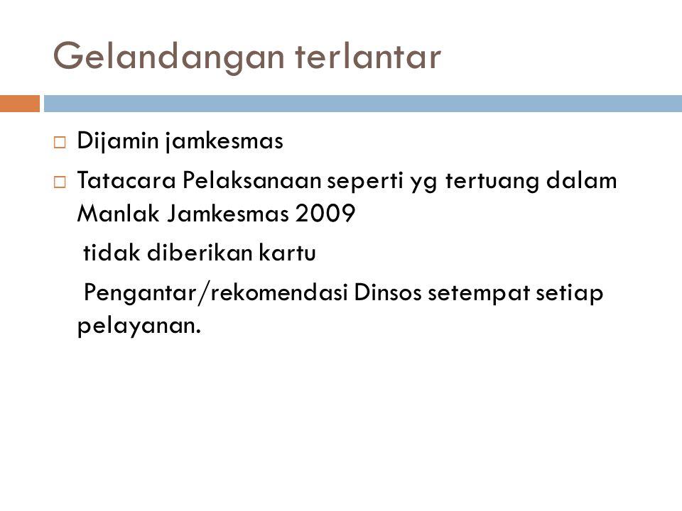 Gelandangan terlantar  Dijamin jamkesmas  Tatacara Pelaksanaan seperti yg tertuang dalam Manlak Jamkesmas 2009 tidak diberikan kartu Pengantar/rekomendasi Dinsos setempat setiap pelayanan.
