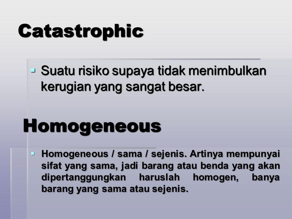 Catastrophic  Suatu risiko supaya tidak menimbulkan kerugian yang sangat besar. Homogeneous Homogeneous  Homogeneous / sama / sejenis. Artinya mempu