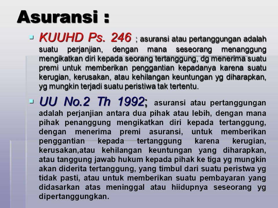 Asuransi :  KUUHD Ps. 246 ; asuransi atau pertanggungan adalah suatu perjanjian, dengan mana seseorang menanggung mengikatkan diri kepada seorang ter