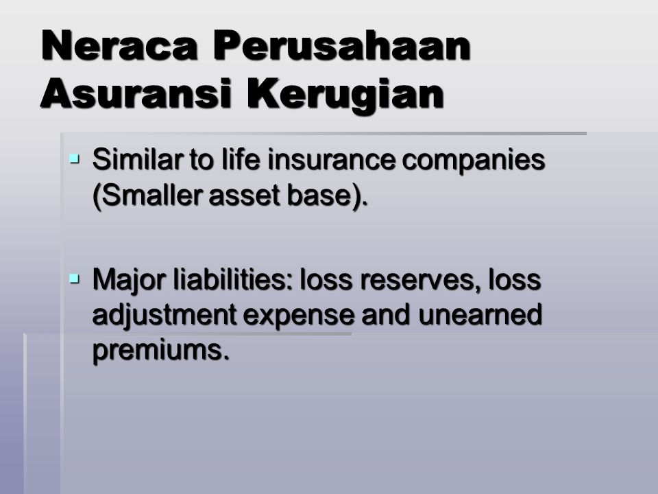 Neraca Perusahaan Asuransi Kerugian  Similar to life insurance companies (Smaller asset base).  Major liabilities: loss reserves, loss adjustment ex