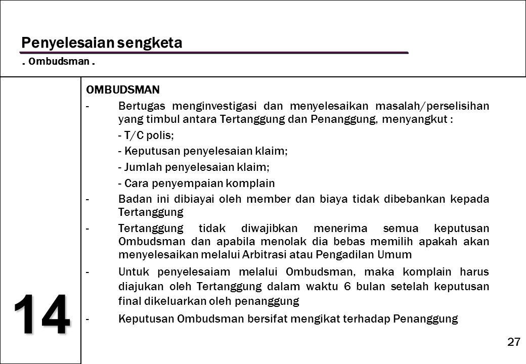 27 14 Penyelesaian sengketa. Ombudsman. OMBUDSMAN -Bertugas menginvestigasi dan menyelesaikan masalah/perselisihan yang timbul antara Tertanggung dan