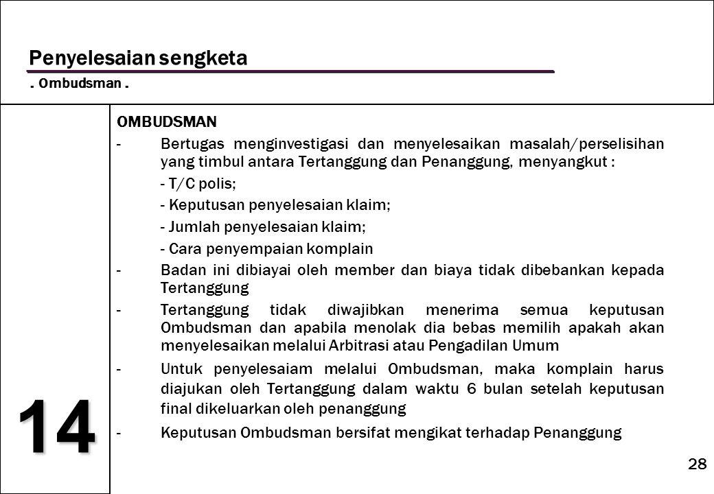 28 14 Penyelesaian sengketa. Ombudsman. OMBUDSMAN -Bertugas menginvestigasi dan menyelesaikan masalah/perselisihan yang timbul antara Tertanggung dan