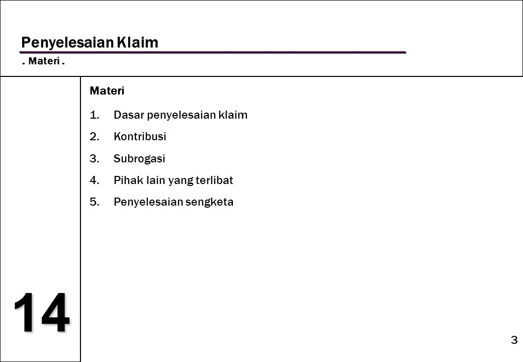 3 14 Penyelesaian Klaim. Materi. Materi 1.Dasar penyelesaian klaim 2.Kontribusi 3.Subrogasi 4.Pihak lain yang terlibat 5.Penyelesaian sengketa