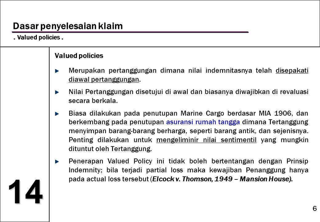 6 14 Dasar penyelesaian klaim. Valued policies. Valued policies Merupakan pertanggungan dimana nilai indemnitasnya telah disepakati diawal pertanggung