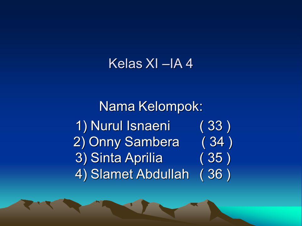 Kelas XI –IA 4 Nama Kelompok: 1) Nurul Isnaeni ( 33 ) 2) Onny Sambera ( 34 ) 3) Sinta Aprilia ( 35 ) 4) Slamet Abdullah ( 36 ) 1) Nurul Isnaeni ( 33 )
