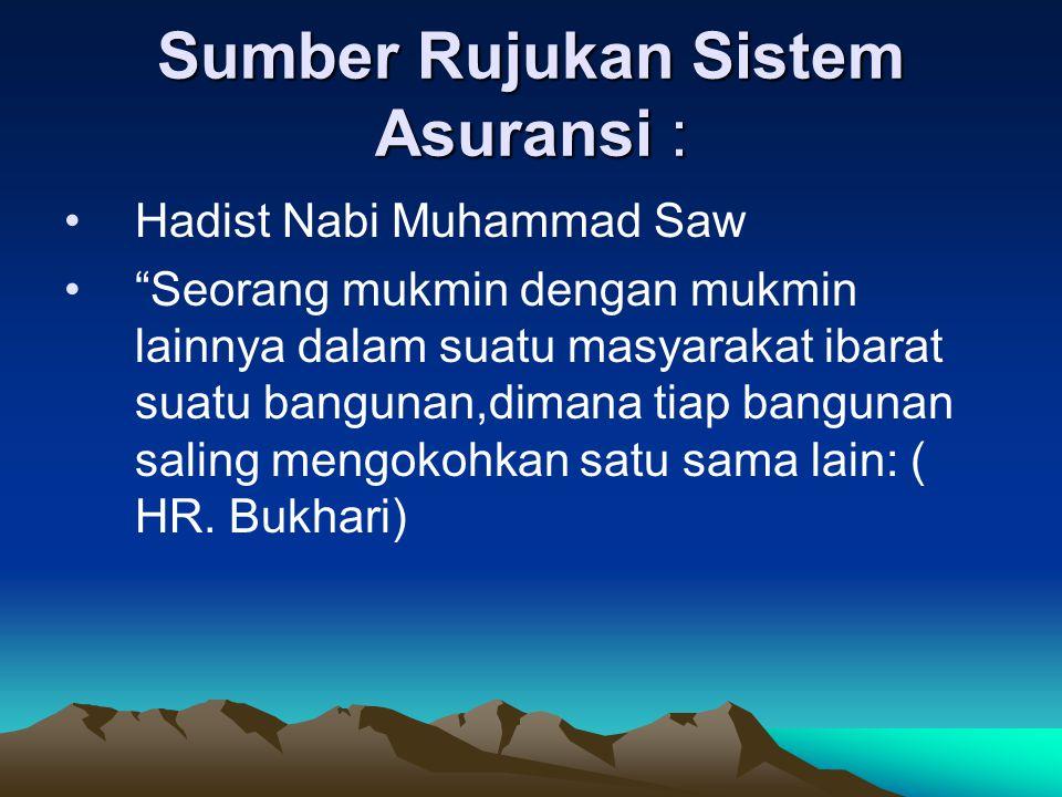 "Sumber Rujukan Sistem Asuransi : •Hadist Nabi Muhammad Saw •""Seorang mukmin dengan mukmin lainnya dalam suatu masyarakat ibarat suatu bangunan,dimana"