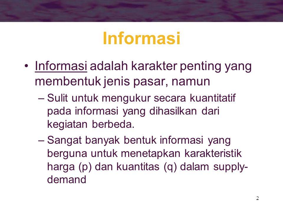 2 Informasi •Informasi adalah karakter penting yang membentuk jenis pasar, namun –Sulit untuk mengukur secara kuantitatif pada informasi yang dihasilk