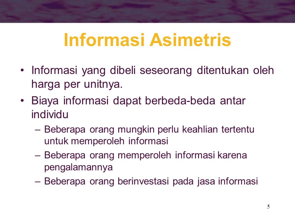 5 Informasi Asimetris •Informasi yang dibeli seseorang ditentukan oleh harga per unitnya. •Biaya informasi dapat berbeda-beda antar individu –Beberapa
