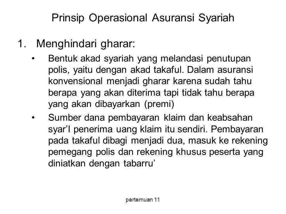 pertemuan 11 Prinsip Operasional Asuransi Syariah 1.Menghindari gharar: •Bentuk akad syariah yang melandasi penutupan polis, yaitu dengan akad takaful