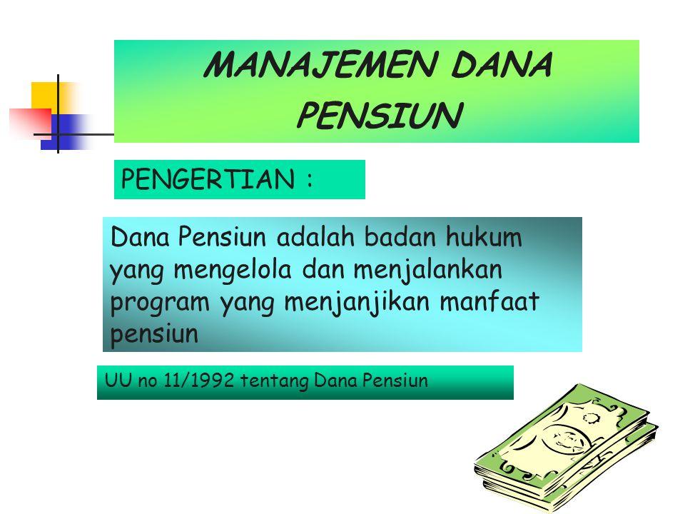 MANAJEMEN DANA PENSIUN PENGERTIAN : Dana Pensiun adalah badan hukum yang mengelola dan menjalankan program yang menjanjikan manfaat pensiun UU no 11/1992 tentang Dana Pensiun