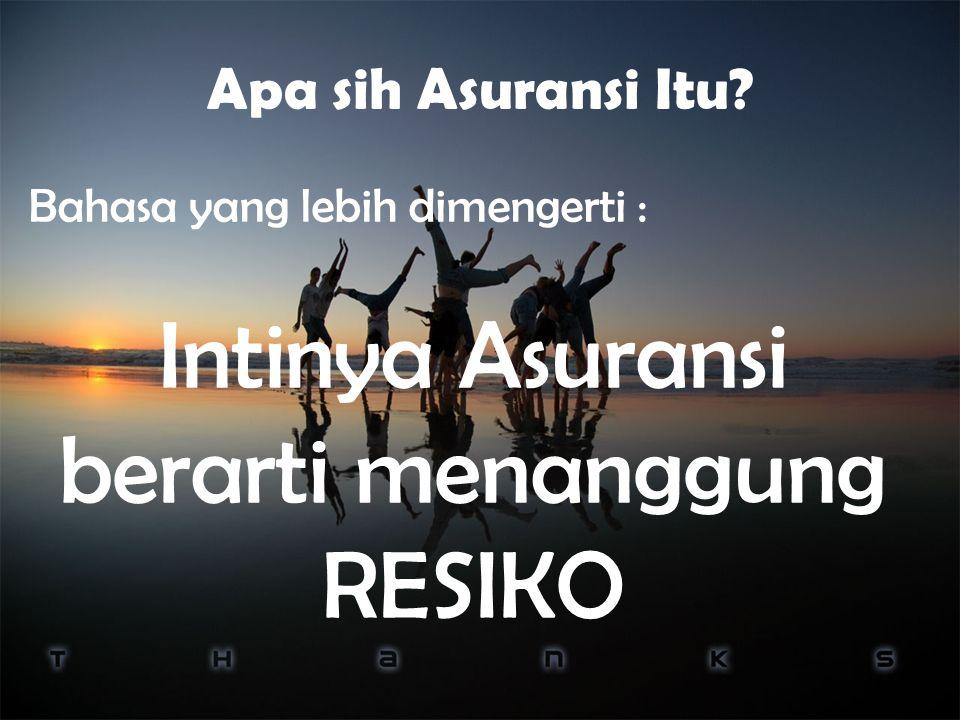 Apa sih Asuransi Itu Bahasa yang lebih dimengerti : Intinya Asuransi berarti menanggung RESIKO