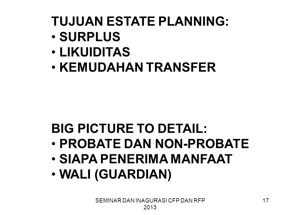 SEMINAR DAN INAGURASI CFP DAN RFP 2013 17 TUJUAN ESTATE PLANNING: • SURPLUS • LIKUIDITAS • KEMUDAHAN TRANSFER BIG PICTURE TO DETAIL: • PROBATE DAN NON-PROBATE • SIAPA PENERIMA MANFAAT • WALI (GUARDIAN)